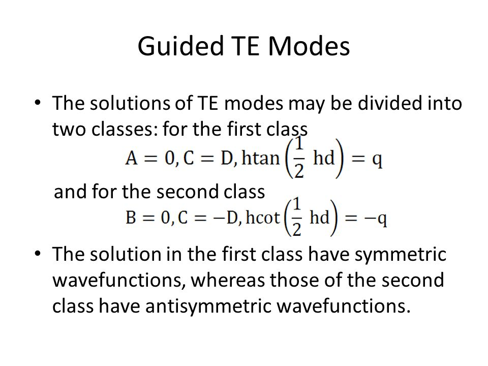 Guided TE Modes The solutions of TE modes may be divided into two classes: for the first class and for the second class The solution in the first class have symmetric wavefunctions, whereas those of the second class have antisymmetric wavefunctions.