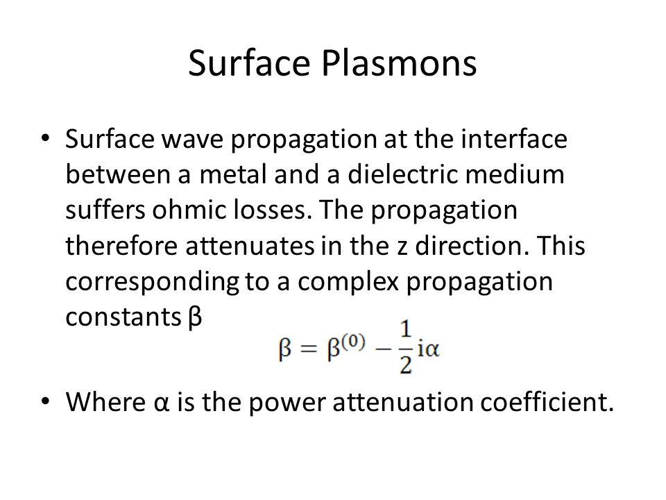 Surface Plasmons Surface wave propagation at the interface between a metal and a dielectric medium suffers ohmic losses.