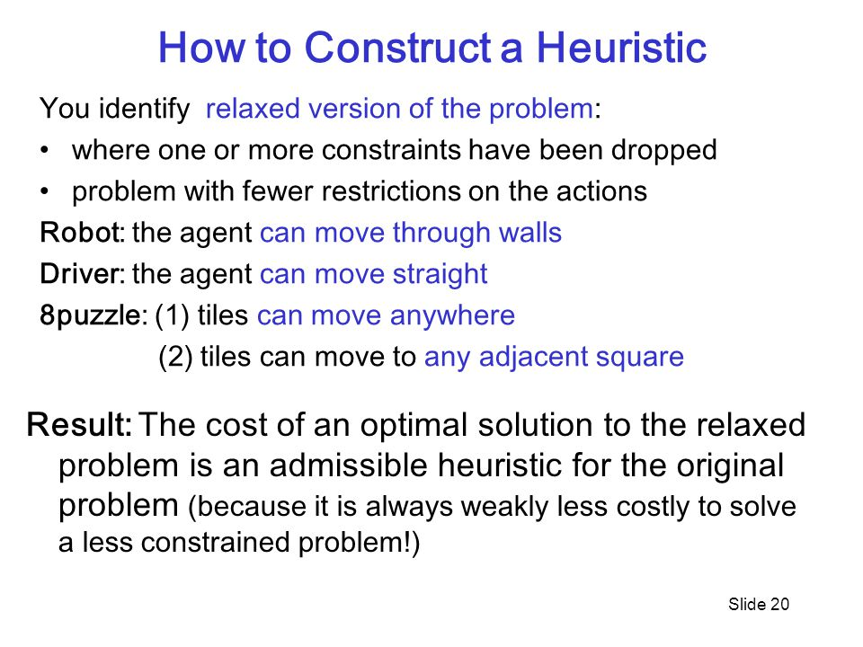Slide 20 How to Construct a Heuristic You identify relaxed version of the problem: where one or more constraints have been dropped problem with fewer restrictions on the actions Robot: the agent can move through walls Driver: the agent can move straight 8puzzle: (1) tiles can move anywhere (2) tiles can move to any adjacent square Result: The cost of an optimal solution to the relaxed problem is an admissible heuristic for the original problem (because it is always weakly less costly to solve a less constrained problem!)