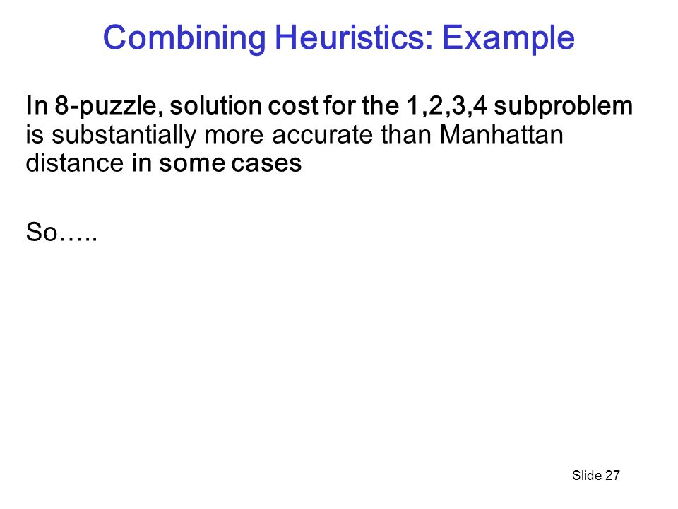 Combining Heuristics: Example Slide 27 In 8-puzzle, solution cost for the 1,2,3,4 subproblem is substantially more accurate than Manhattan distance in some cases So…..