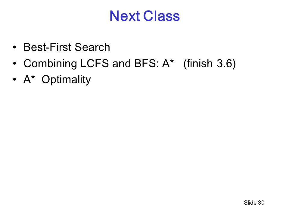 Next Class Best-First Search Combining LCFS and BFS: A* (finish 3.6) A* Optimality Slide 30