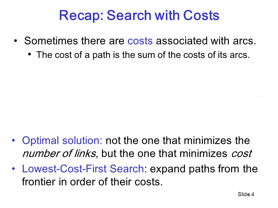 Slide 4 Recap: Search with Costs Sometimes there are costs associated with arcs.