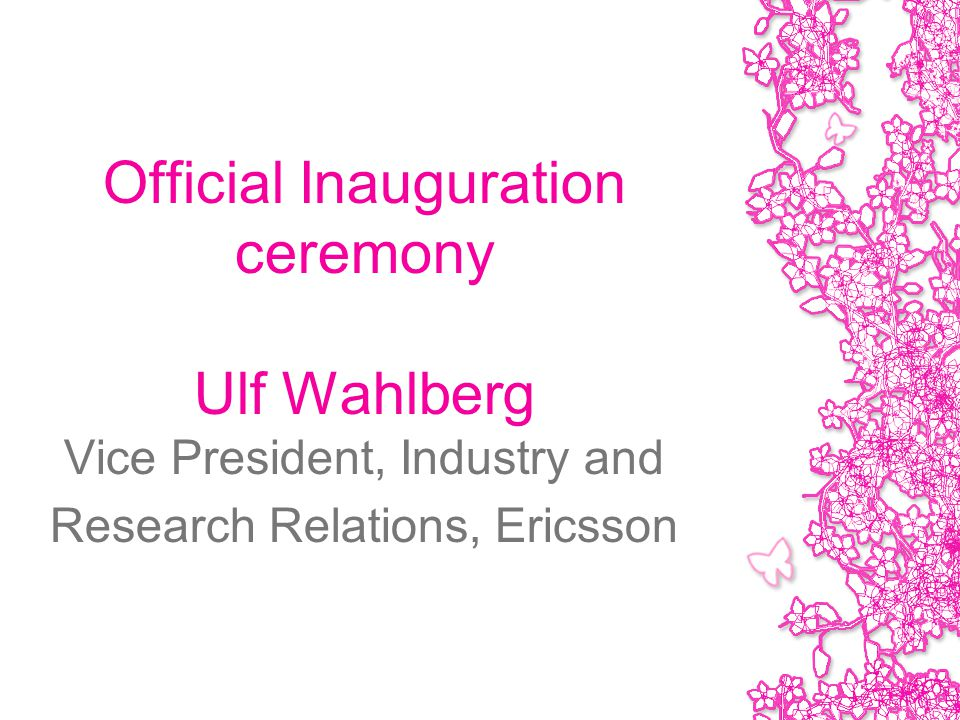 Official Inauguration ceremony Ulf Wahlberg Vice President, Industry and Research Relations, Ericsson
