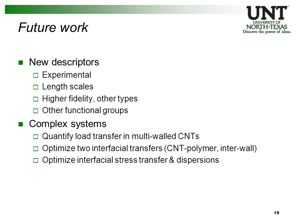 Future work New descriptors  Experimental  Length scales  Higher fidelity, other types  Other functional groups Complex systems  Quantify load transfer in multi-walled CNTs  Optimize two interfacial transfers (CNT-polymer, inter-wall)  Optimize interfacial stress transfer & dispersions 19