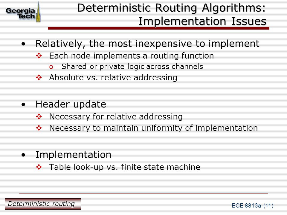 ECE 8813a (11) Deterministic Routing Algorithms: Implementation Issues Relatively, the most inexpensive to implement  Each node implements a routing function oShared or private logic across channels  Absolute vs.