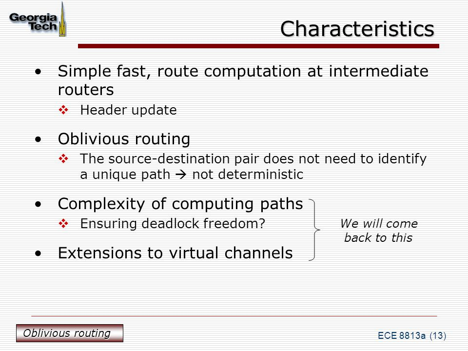 ECE 8813a (13) Characteristics Simple fast, route computation at intermediate routers  Header update Oblivious routing  The source-destination pair does not need to identify a unique path  not deterministic Complexity of computing paths  Ensuring deadlock freedom.