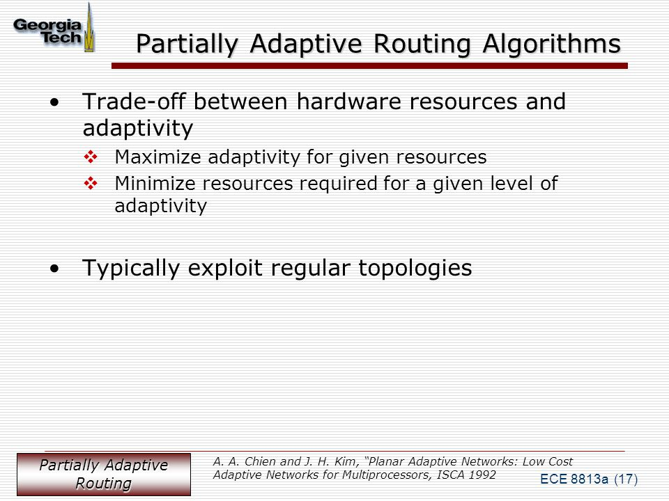 ECE 8813a (17) Partially Adaptive Routing Algorithms Trade-off between hardware resources and adaptivity  Maximize adaptivity for given resources  Minimize resources required for a given level of adaptivity Typically exploit regular topologies Partially Adaptive Routing A.