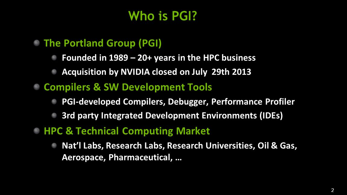 2 Who is PGI? The Portland Group (PGI) Founded in 1989 – 20+ years in the HPC business Acquisition by NVIDIA closed on July 29th 2013 Compilers & SW D