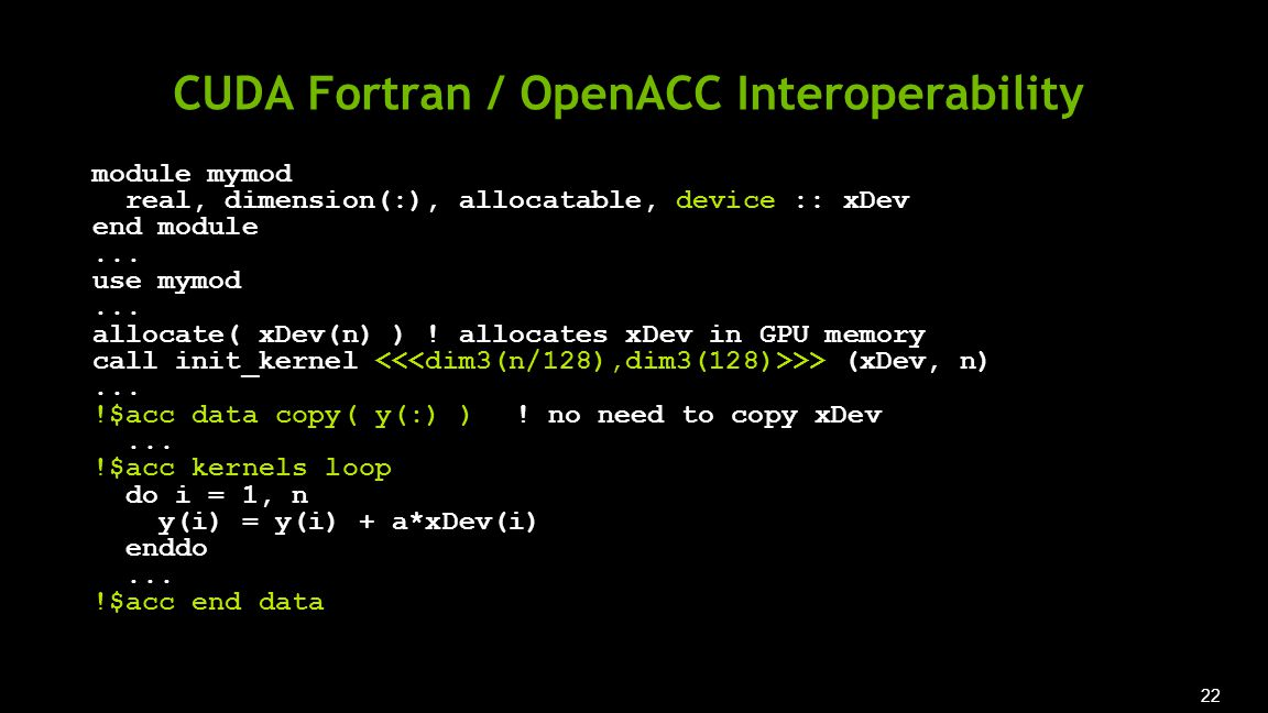 22 CUDA Fortran / OpenACC Interoperability module mymod real, dimension(:), allocatable, device :: xDev end module...