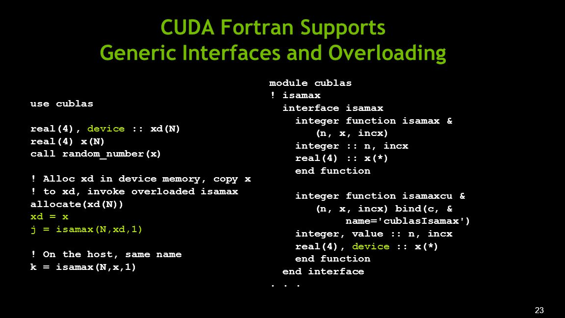 23 CUDA Fortran Supports Generic Interfaces and Overloading use cublas real(4), device :: xd(N) real(4) x(N) call random_number(x) .