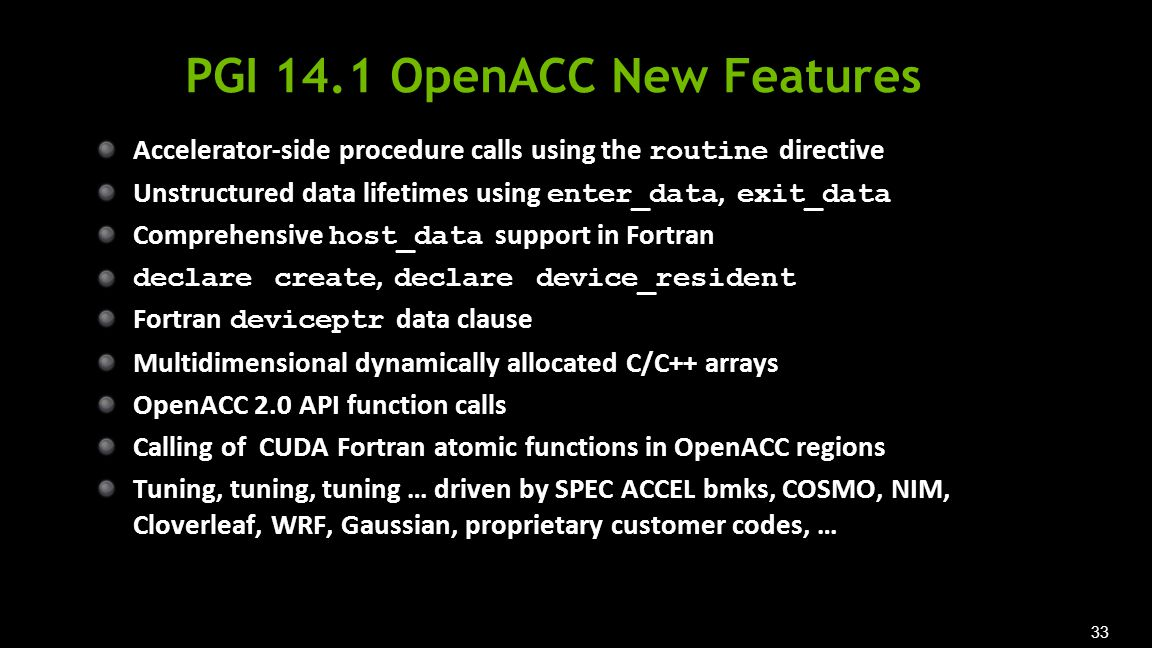 33 PGI 14.1 OpenACC New Features Accelerator-side procedure calls using the routine directive Unstructured data lifetimes using enter_data, exit_data Comprehensive host_data support in Fortran declare create, declare device_resident Fortran deviceptr data clause Multidimensional dynamically allocated C/C++ arrays OpenACC 2.0 API function calls Calling of CUDA Fortran atomic functions in OpenACC regions Tuning, tuning, tuning … driven by SPEC ACCEL bmks, COSMO, NIM, Cloverleaf, WRF, Gaussian, proprietary customer codes, …