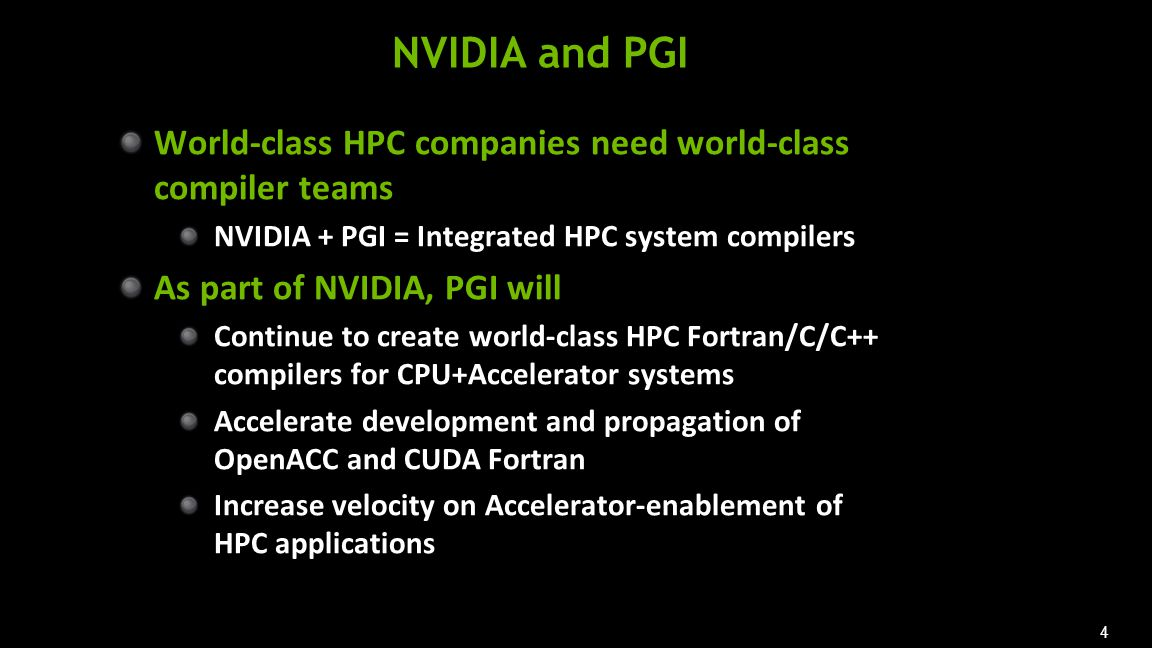 4 NVIDIA and PGI World-class HPC companies need world-class compiler teams NVIDIA + PGI = Integrated HPC system compilers As part of NVIDIA, PGI will Continue to create world-class HPC Fortran/C/C++ compilers for CPU+Accelerator systems Accelerate development and propagation of OpenACC and CUDA Fortran Increase velocity on Accelerator-enablement of HPC applications