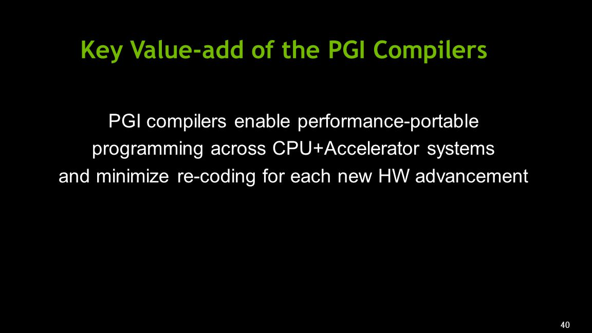 40 PGI compilers enable performance-portable programming across CPU+Accelerator systems and minimize re-coding for each new HW advancement Key Value-add of the PGI Compilers