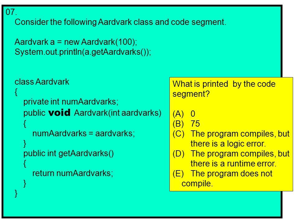 07. Consider the following Aardvark class and code segment.