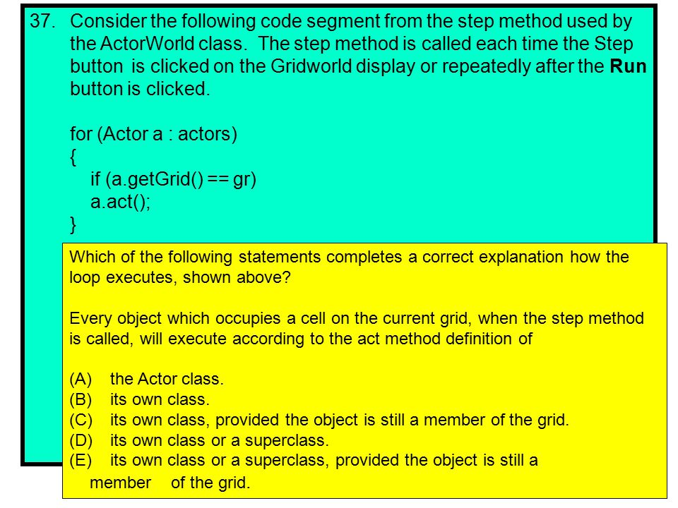 37.Consider the following code segment from the step method used by the ActorWorld class.