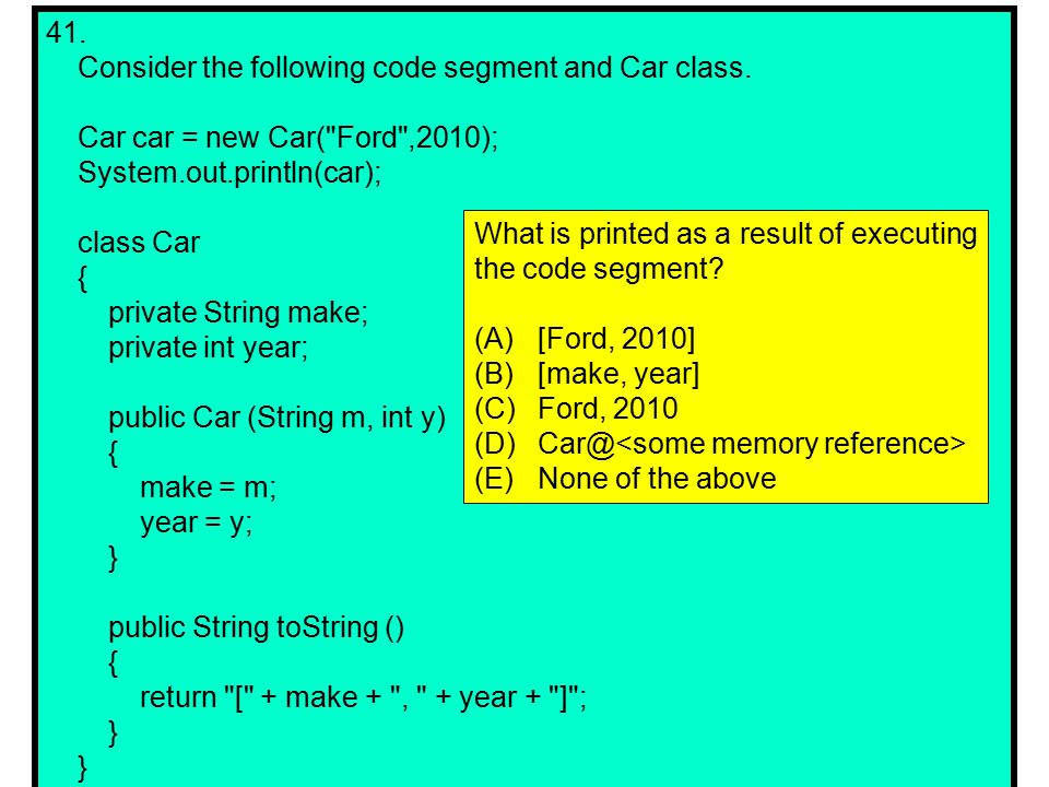 41. Consider the following code segment and Car class.