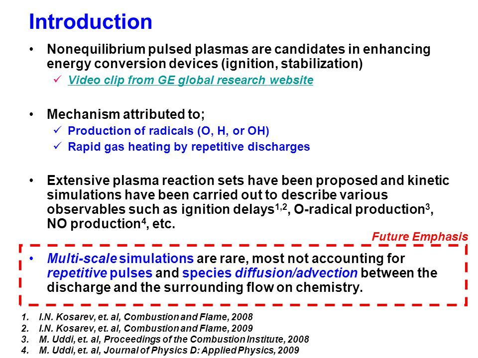 Introduction Nonequilibrium pulsed plasmas are candidates in enhancing energy conversion devices (ignition, stabilization) Video clip from GE global research website Mechanism attributed to; Production of radicals (O, H, or OH) Rapid gas heating by repetitive discharges Extensive plasma reaction sets have been proposed and kinetic simulations have been carried out to describe various observables such as ignition delays 1,2, O-radical production 3, NO production 4, etc.