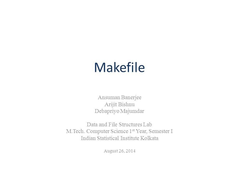 Makefile Ansuman Banerjee Arijit Bishnu Debapriyo Majumdar Data and File Structures Lab M.Tech.