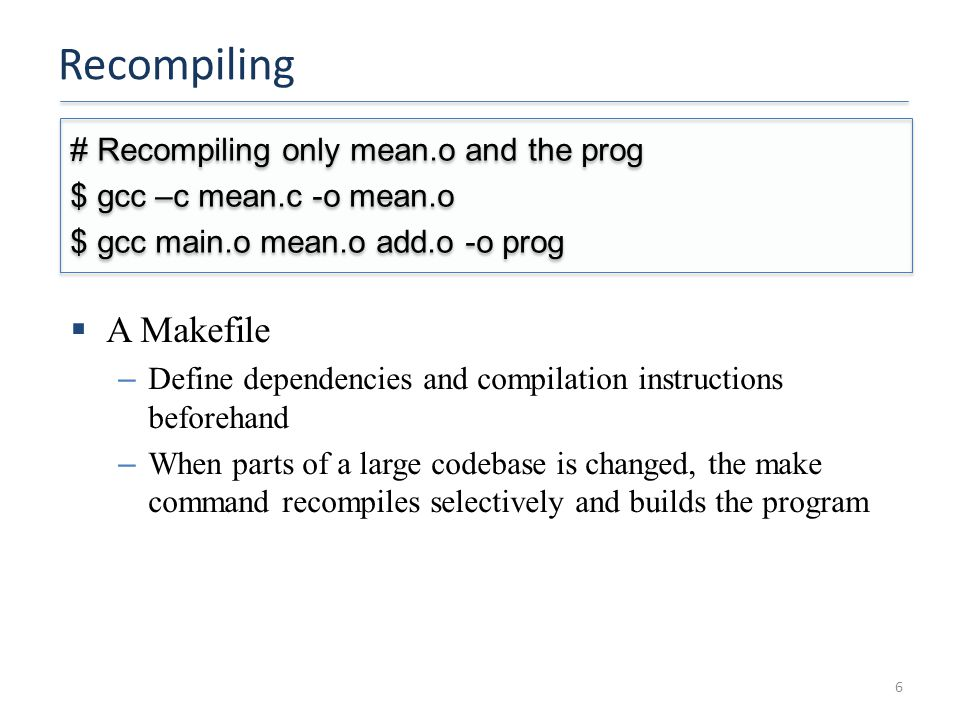Recompiling 6 # Recompiling only mean.o and the prog $ gcc –c mean.c -o mean.o $ gcc main.o mean.o add.o -o prog # Recompiling only mean.o and the prog $ gcc –c mean.c -o mean.o $ gcc main.o mean.o add.o -o prog  A Makefile – Define dependencies and compilation instructions beforehand – When parts of a large codebase is changed, the make command recompiles selectively and builds the program