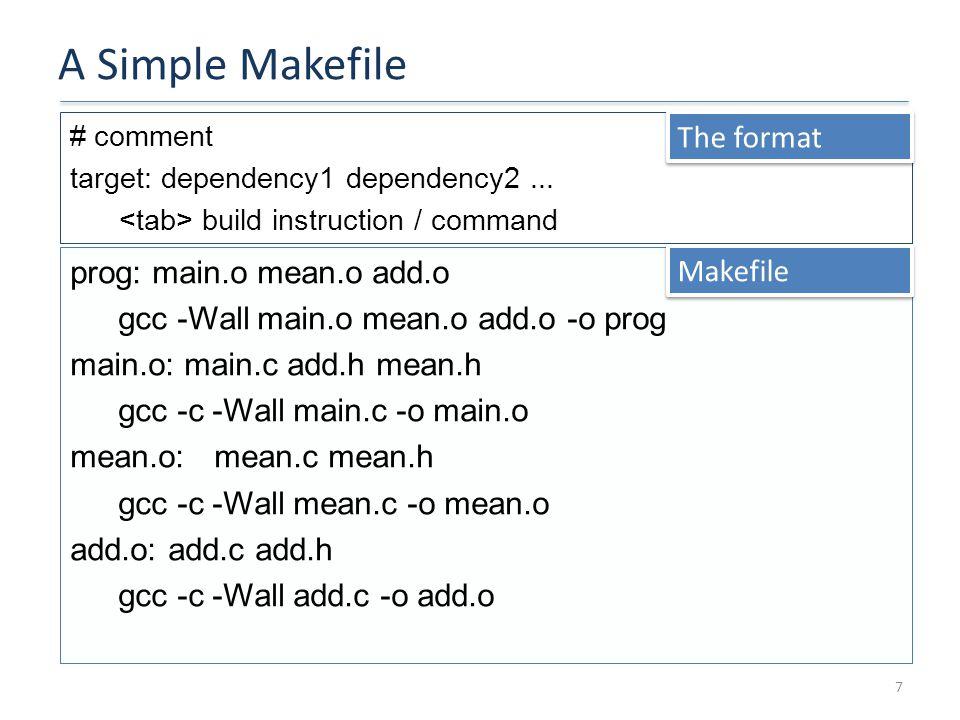 A Simple Makefile 7 prog: main.o mean.o add.o gcc -Wall main.o mean.o add.o -o prog main.o: main.c add.h mean.h gcc -c -Wall main.c -o main.o mean.o:mean.c mean.h gcc -c -Wall mean.c -o mean.o add.o: add.c add.h gcc -c -Wall add.c -o add.o # comment target: dependency1 dependency2...