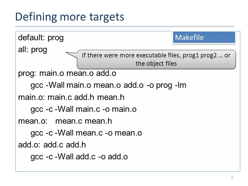 Defining more targets 9 default: prog all: prog prog: main.o mean.o add.o gcc -Wall main.o mean.o add.o -o prog -lm main.o: main.c add.h mean.h gcc -c -Wall main.c -o main.o mean.o:mean.c mean.h gcc -c -Wall mean.c -o mean.o add.o: add.c add.h gcc -c -Wall add.c -o add.o Makefile If there were more executable files, prog1 prog2 … or the object files