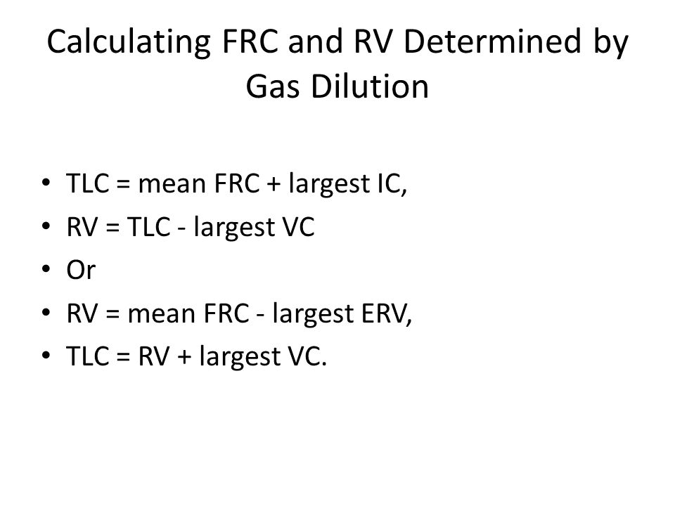 Calculating FRC and RV Determined by Gas Dilution TLC = mean FRC + largest IC, RV = TLC - largest VC Or RV = mean FRC - largest ERV, TLC = RV + largest VC.