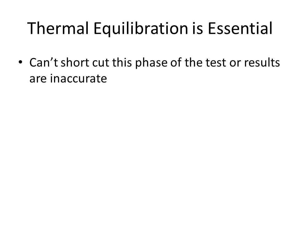 Thermal Equilibration is Essential Can't short cut this phase of the test or results are inaccurate