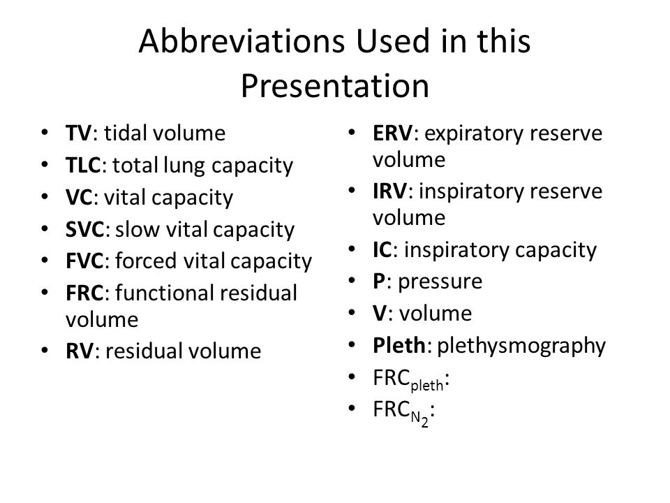 Abbreviations Used in this Presentation TV: tidal volume TLC: total lung capacity VC: vital capacity SVC: slow vital capacity FVC: forced vital capaci