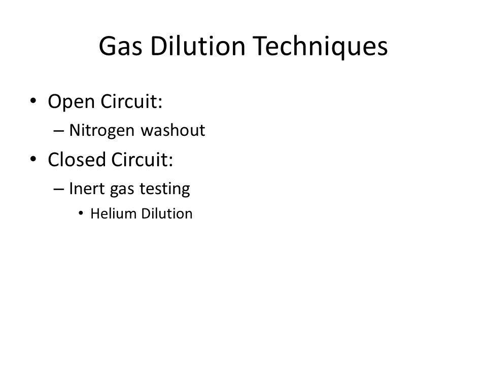 Gas Dilution Techniques Open Circuit: – Nitrogen washout Closed Circuit: – Inert gas testing Helium Dilution
