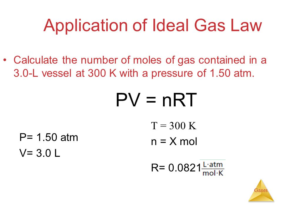 Gases Application of Ideal Gas Law Calculate the number of moles of gas contained in a 3.0-L vessel at 300 K with a pressure of 1.50 atm.