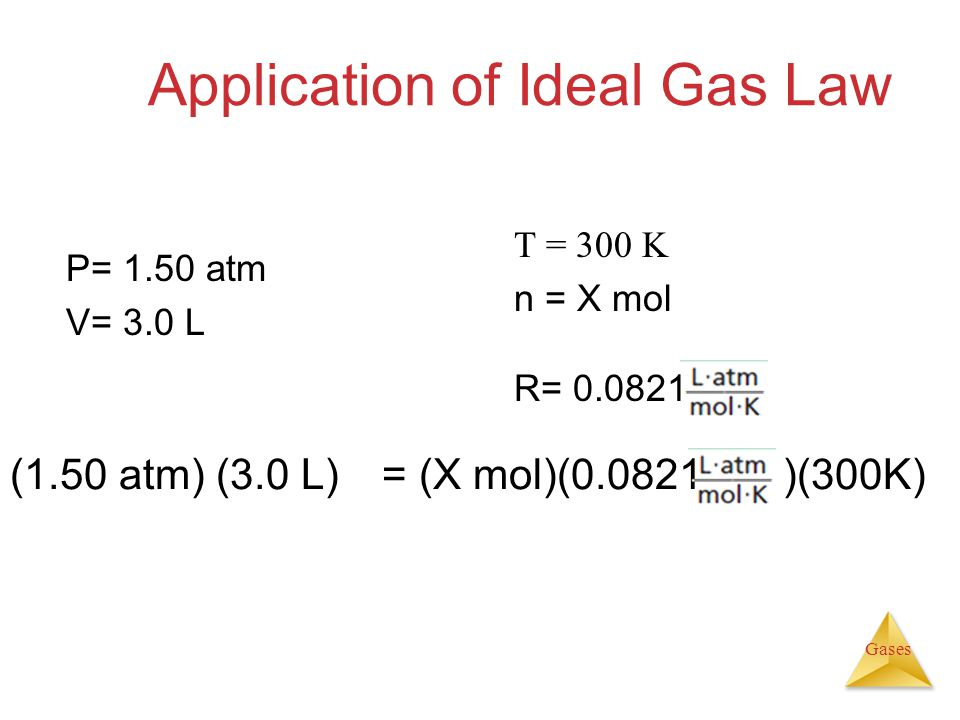 Gases Application of Ideal Gas Law (1.50 atm) (3.0 L) = (X mol)(0.0821 )(300K) P= 1.50 atm V= 3.0 L T = 300 K n = X mol R= 0.0821