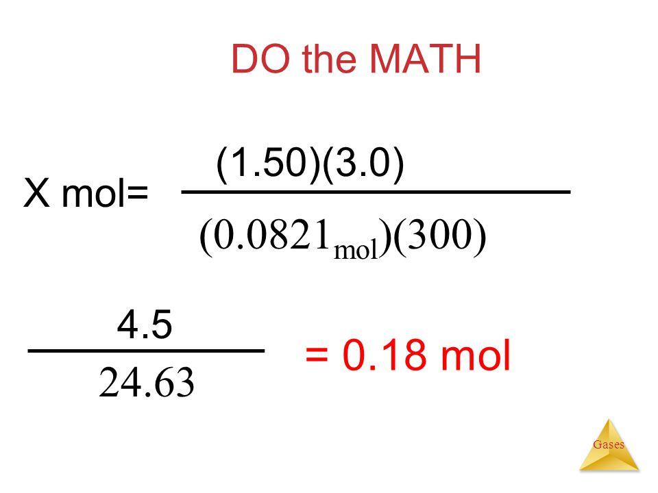 Gases DO the MATH 4.5 24.63 = 0.18 mol (1.50)(3.0) (0.0821 mol )(300) X mol=
