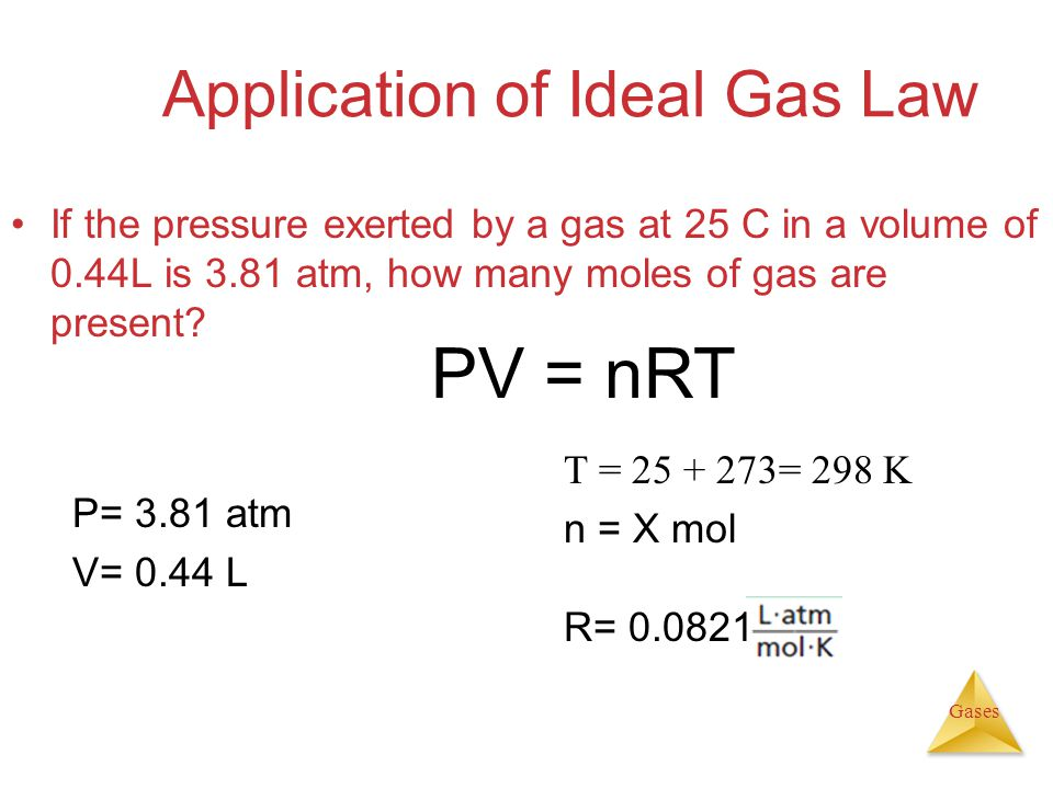 Gases Application of Ideal Gas Law If the pressure exerted by a gas at 25 C in a volume of 0.44L is 3.81 atm, how many moles of gas are present.