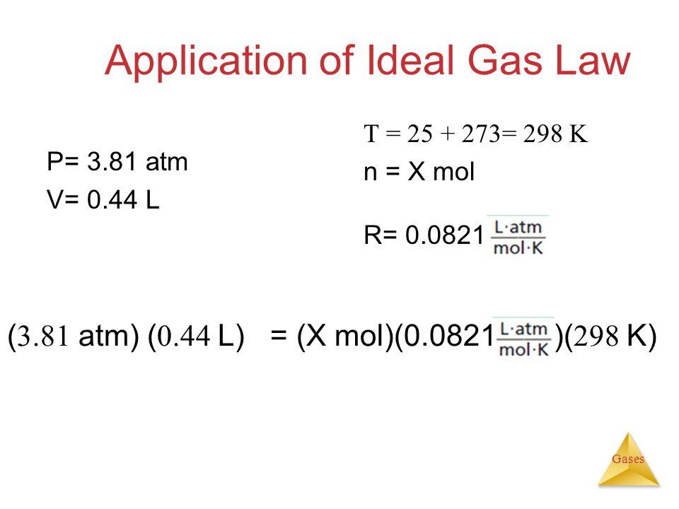 Gases Application of Ideal Gas Law ( 3.81 atm) ( 0.44 L) = (X mol)(0.0821 )( 298 K) P= 3.81 atm V= 0.44 L T = 25 + 273= 298 K n = X mol R= 0.0821