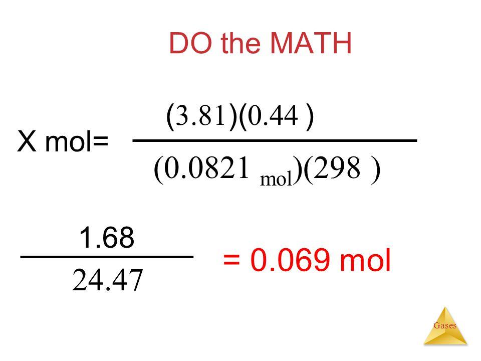 Gases DO the MATH 1.68 24.47 = 0.069 mol X mol= ( 3.81 )( 0.44 ) (0.0821 mol )(298 )
