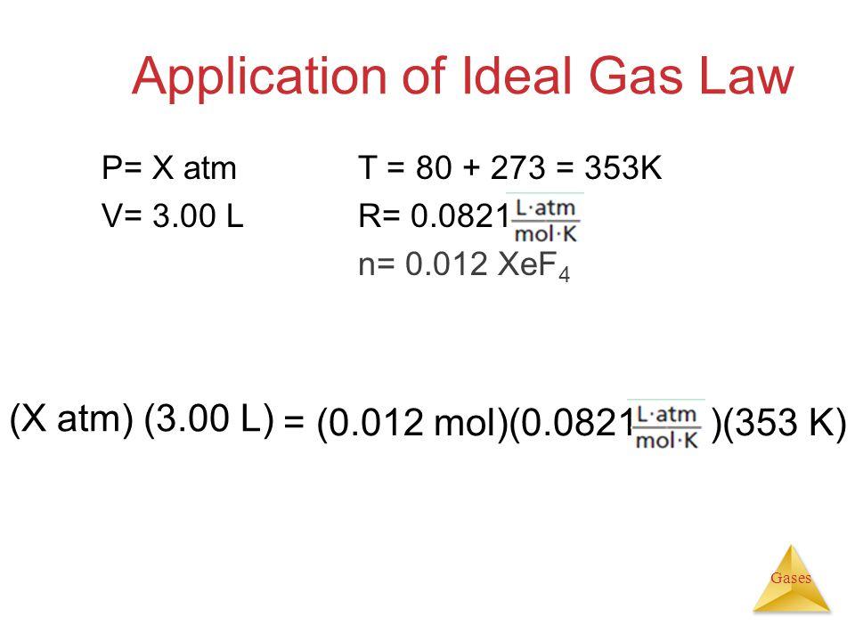 Gases Application of Ideal Gas Law (X atm) (3.00 L) = (0.012 mol)(0.0821 )(353 K) P= X atmT = 80 + 273 = 353K V= 3.00 L R= 0.0821 n= 0.012 XeF 4