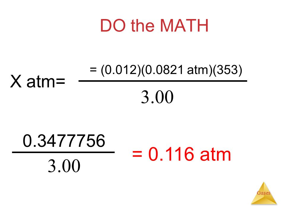 Gases DO the MATH 0.3477756 3.00 = 0.116 atm 3.00 X atm= = (0.012)(0.0821 atm)(353)