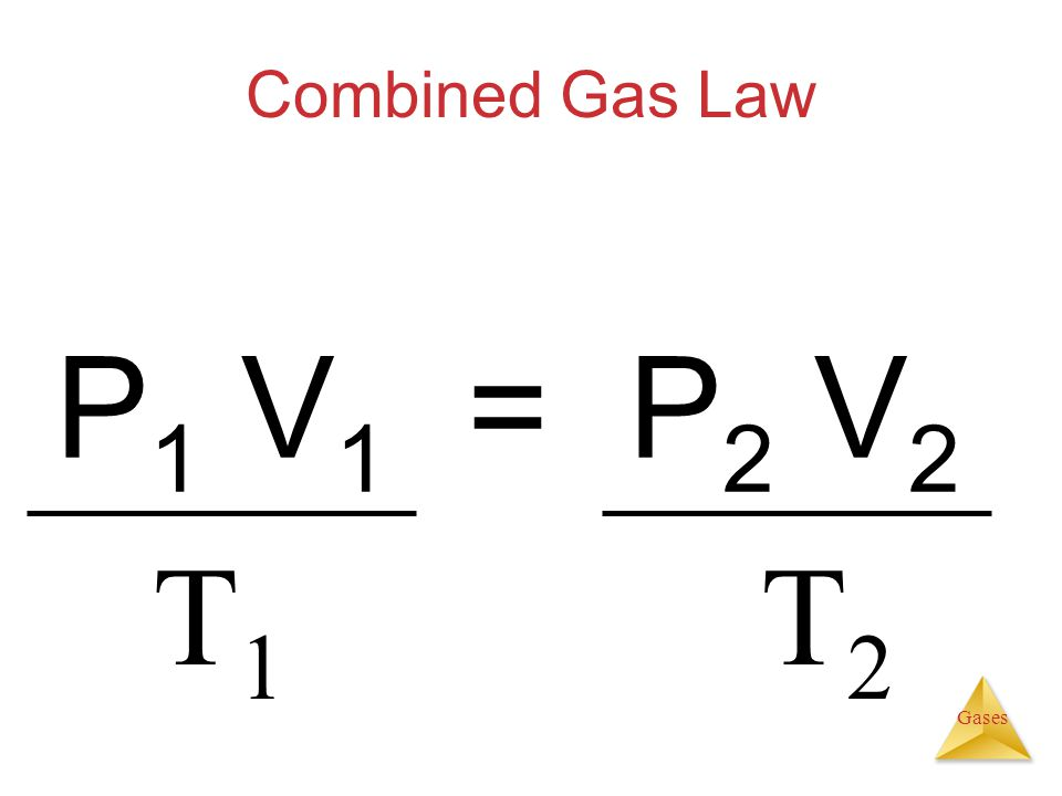 Gases Combined Gas Law P 1 V 1 = P 2 V 2 T1T1 T2T2