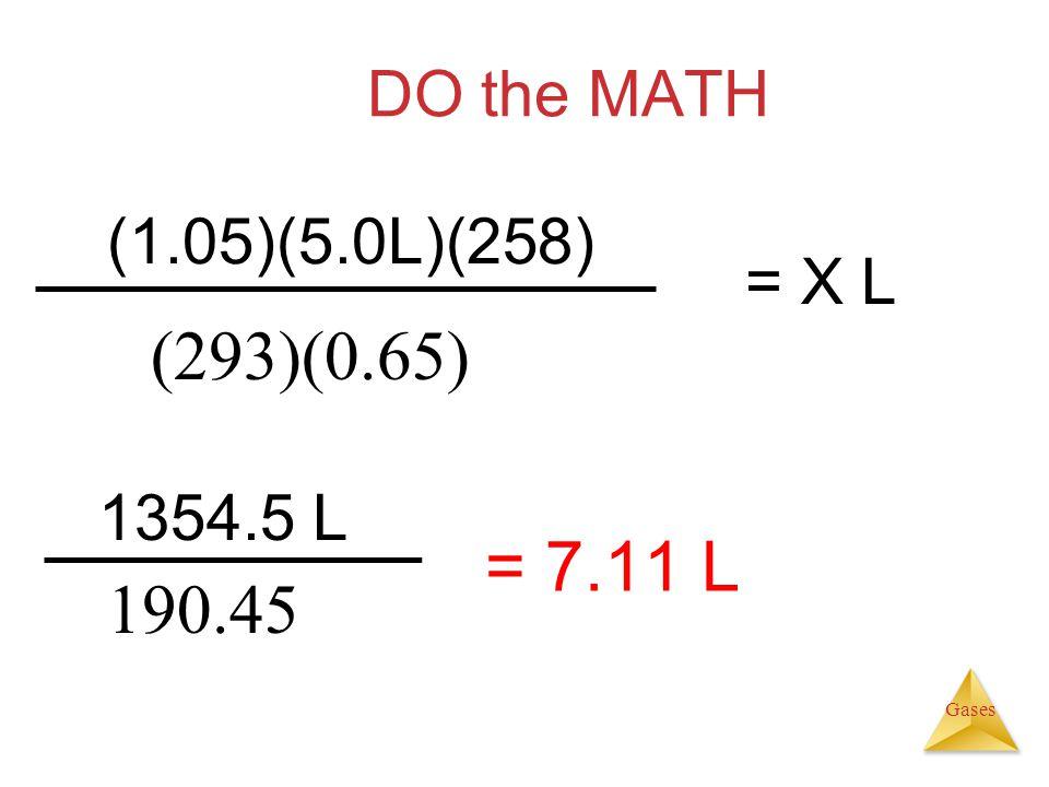 Gases DO the MATH (1.05)(5.0L)(258) (293)(0.65) = X L 1354.5 L 190.45 = 7.11 L