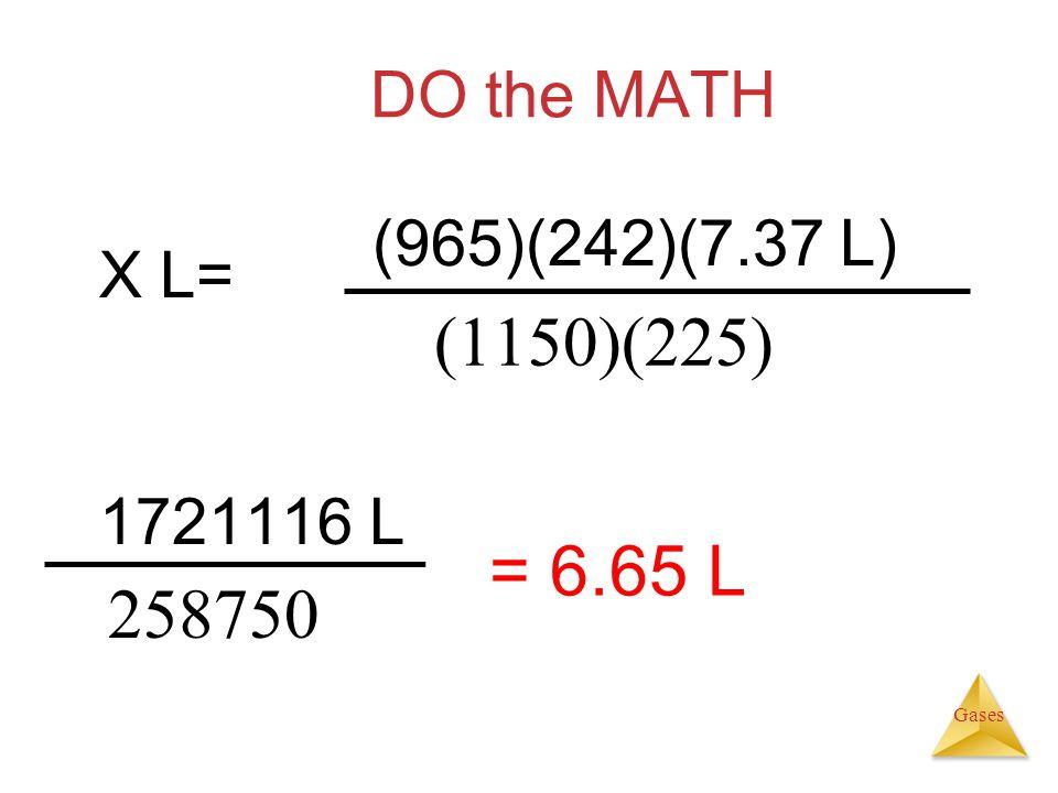 Gases DO the MATH X L= 1721116 L 258750 = 6.65 L (965)(242)(7.37 L) (1150)(225)