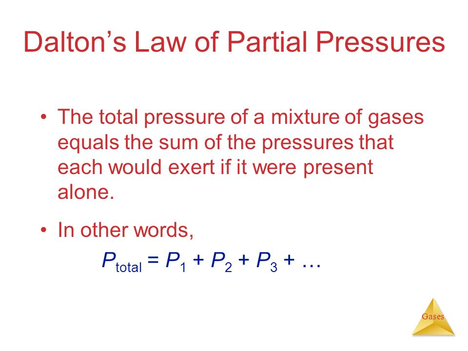 Gases Dalton's Law of Partial Pressures The total pressure of a mixture of gases equals the sum of the pressures that each would exert if it were present alone.