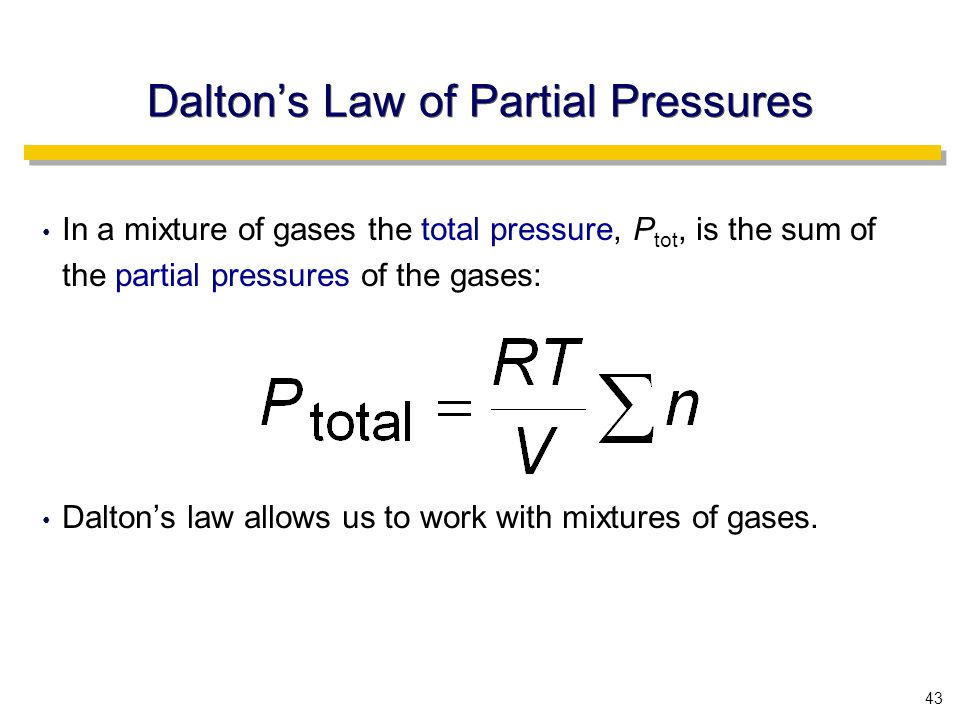43 In a mixture of gases the total pressure, P tot, is the sum of the partial pressures of the gases: Dalton's law allows us to work with mixtures of gases.