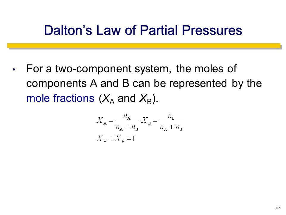 44 Dalton's Law of Partial Pressures For a two-component system, the moles of components A and B can be represented by the mole fractions (X A and X B ).