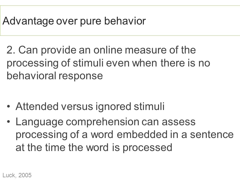 2. Can provide an online measure of the processing of stimuli even when there is no behavioral response Attended versus ignored stimuli Language compr