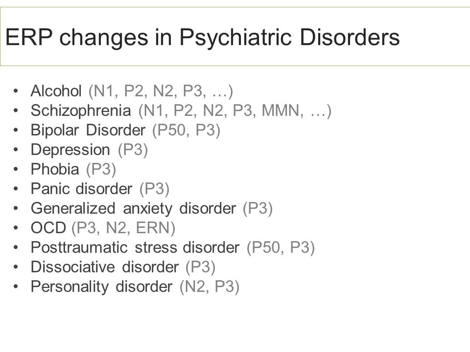 ERP changes in Psychiatric Disorders Alcohol (N1, P2, N2, P3, …) Schizophrenia (N1, P2, N2, P3, MMN, …) Bipolar Disorder (P50, P3) Depression (P3) Pho