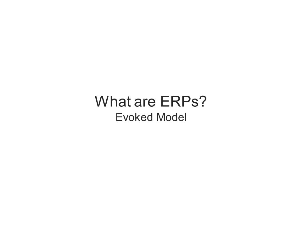 What are ERPs? Evoked Model