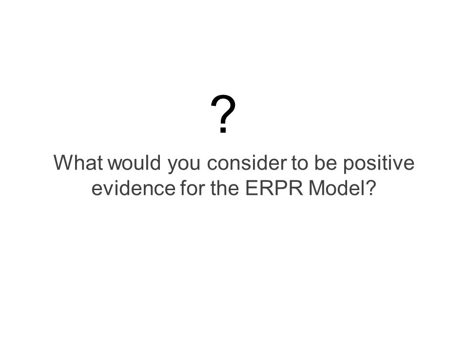 What would you consider to be positive evidence for the ERPR Model? ?