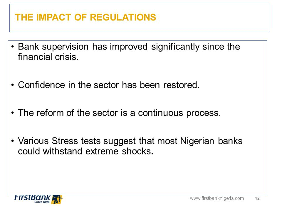 THE IMPACT OF REGULATIONS www.firstbanknigeria.com 12 Bank supervision has improved significantly since the financial crisis.