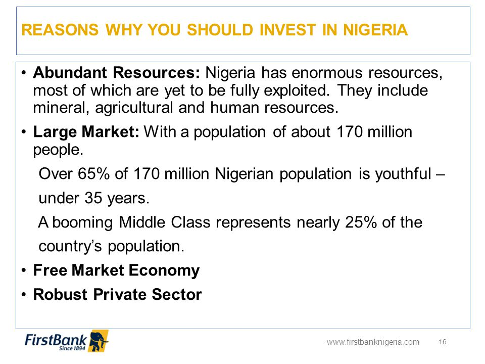 REASONS WHY YOU SHOULD INVEST IN NIGERIA www.firstbanknigeria.com 16 Abundant Resources: Nigeria has enormous resources, most of which are yet to be f