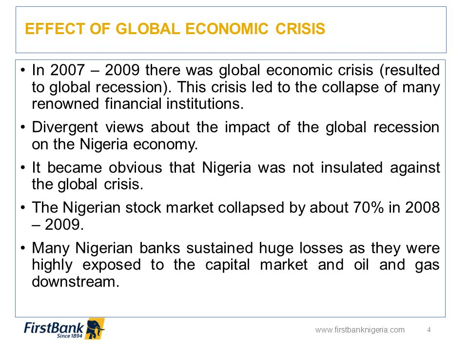 EFFECT OF GLOBAL ECONOMIC CRISIS www.firstbanknigeria.com 4 In 2007 – 2009 there was global economic crisis (resulted to global recession). This crisi